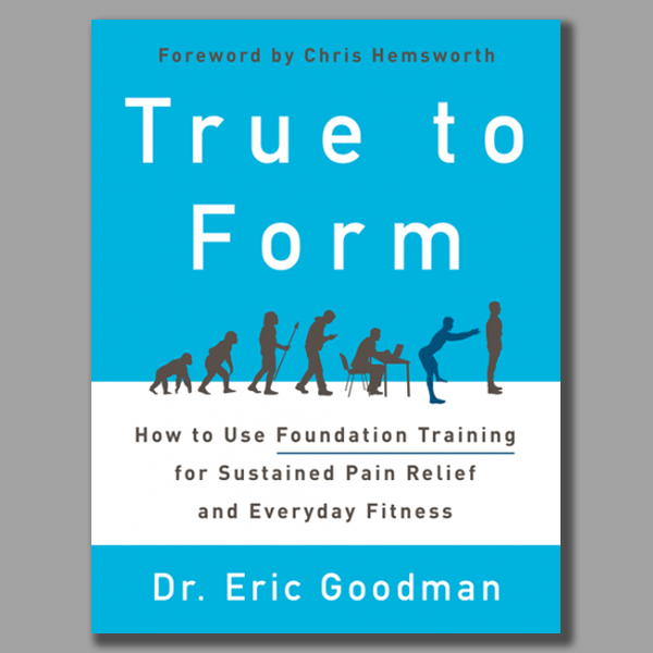 True to Form by Dr Eric Goodman: How to use Foundation Training for sustained pain relief and Everyday fitness